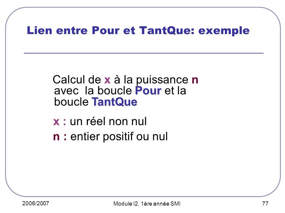 2006/2007 Module I2, 1ère année SMI 77 Lien entre Pour et TantQue: exemple Pour TantQue Calcul de x à la puissance n avec la boucle Pour et la boucle TantQue x : un réel non nul n : entier positif ou nul