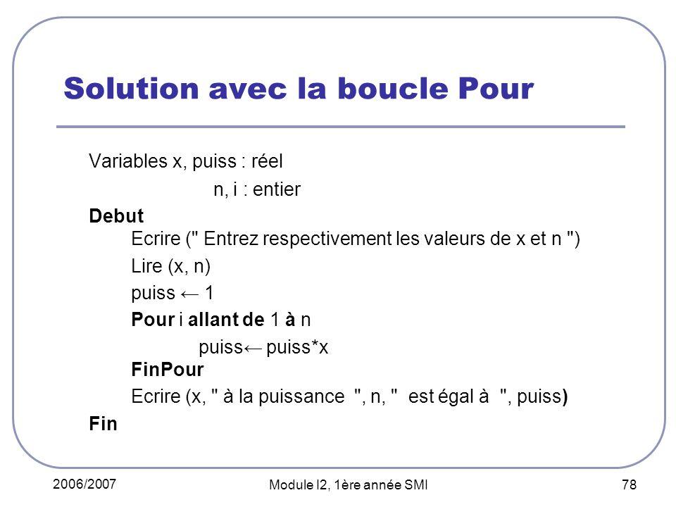 2006/2007 Module I2, 1ère année SMI 78 Solution avec la boucle Pour Variables x, puiss : réel n, i : entier Debut Ecrire ( Entrez respectivement les valeurs de x et n ) Lire (x, n) puiss 1 Pour i allant de 1 à n puiss puiss*x FinPour Ecrire (x, à la puissance , n, est égal à , puiss) Fin
