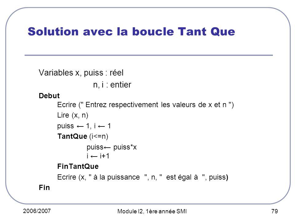 2006/2007 Module I2, 1ère année SMI 79 Solution avec la boucle Tant Que Variables x, puiss : réel n, i : entier Debut Ecrire ( Entrez respectivement les valeurs de x et n ) Lire (x, n) puiss 1, i 1 TantQue (i<=n) puiss puiss*x i i+1 FinTantQue Ecrire (x, à la puissance , n, est égal à , puiss) Fin