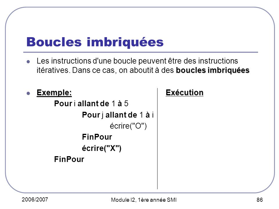 2006/2007 Module I2, 1ère année SMI 86 Boucles imbriquées boucles imbriquées Les instructions d une boucle peuvent être des instructions itératives.