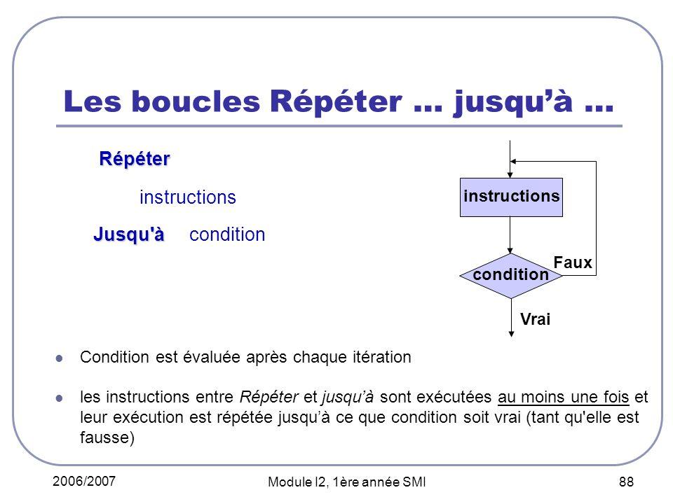 2006/2007 Module I2, 1ère année SMI 88 Les boucles Répéter … jusquà … Répéter Répéter instructions Jusqu'à Jusqu'à condition Condition est évaluée apr