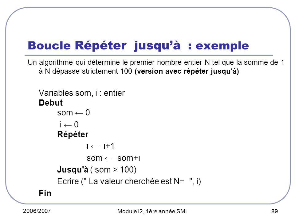 2006/2007 Module I2, 1ère année SMI 89 Boucle Répéter jusquà : exemple Un algorithme qui détermine le premier nombre entier N tel que la somme de 1 à N dépasse strictement 100 (version avec répéter jusqu à) Variables som, i : entier Debut som 0 i 0 Répéter i i+1 som som+i Jusqu à ( som > 100) Ecrire ( La valeur cherchée est N= , i) Fin