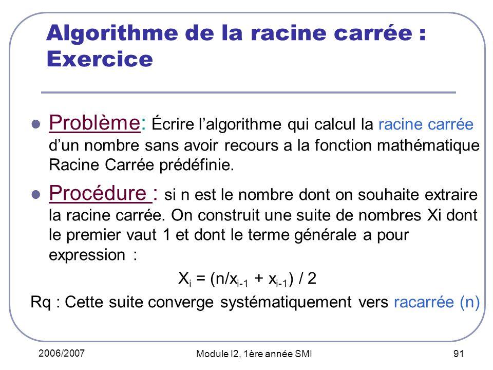 2006/2007 Module I2, 1ère année SMI 91 Algorithme de la racine carrée : Exercice Problème: Écrire lalgorithme qui calcul la racine carrée dun nombre sans avoir recours a la fonction mathématique Racine Carrée prédéfinie.