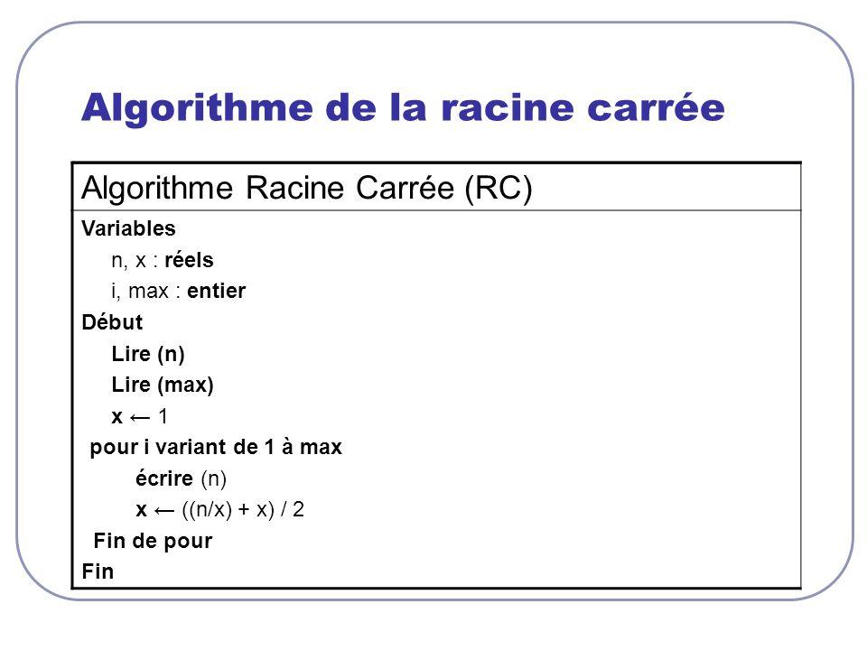 Algorithme de la racine carrée Algorithme Racine Carrée (RC) Variables n, x : réels i, max : entier Début Lire (n) Lire (max) x 1 pour i variant de 1 à max écrire (n) x ((n/x) + x) / 2 Fin de pour Fin