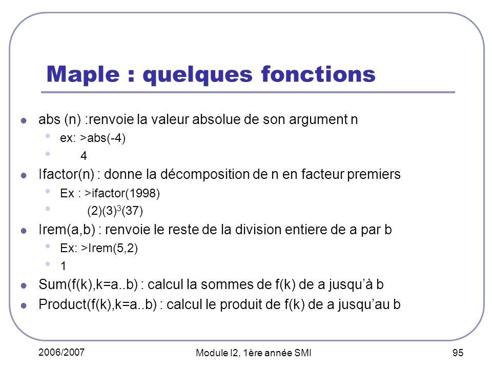 2006/2007 Module I2, 1ère année SMI 95 Maple : quelques fonctions abs (n) :renvoie la valeur absolue de son argument n ex: >abs(-4) 4 Ifactor(n) : donne la décomposition de n en facteur premiers Ex : >ifactor(1998) (2)(3) 3 (37) Irem(a,b) : renvoie le reste de la division entiere de a par b Ex: >Irem(5,2) 1 Sum(f(k),k=a..b) : calcul la sommes de f(k) de a jusquà b Product(f(k),k=a..b) : calcul le produit de f(k) de a jusquau b