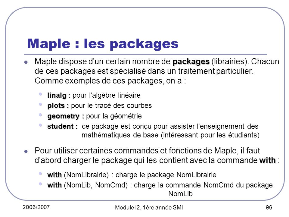 2006/2007 Module I2, 1ère année SMI 96 Maple : les packages packages Maple dispose d'un certain nombre de packages (librairies). Chacun de ces package