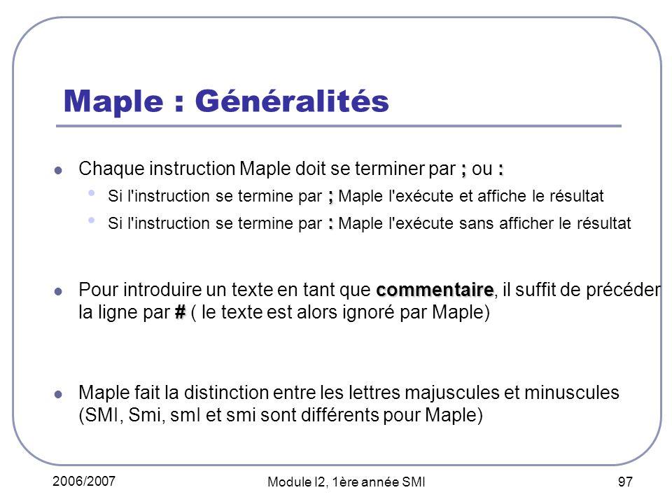 2006/2007 Module I2, 1ère année SMI 97 Maple : Généralités ;: Chaque instruction Maple doit se terminer par ; ou : ; Si l instruction se termine par ; Maple l exécute et affiche le résultat : Si l instruction se termine par : Maple l exécute sans afficher le résultat commentaire # Pour introduire un texte en tant que commentaire, il suffit de précéder la ligne par # ( le texte est alors ignoré par Maple) Maple fait la distinction entre les lettres majuscules et minuscules (SMI, Smi, smI et smi sont différents pour Maple)
