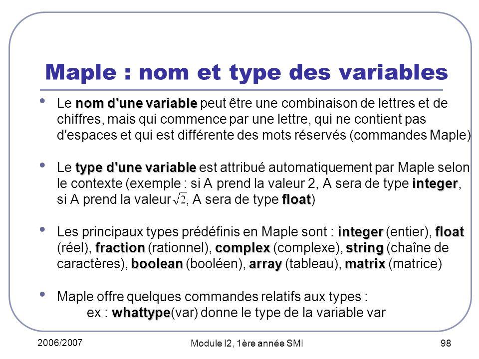 2006/2007 Module I2, 1ère année SMI 98 Maple : nom et type des variables nom d une variable Le nom d une variable peut être une combinaison de lettres et de chiffres, mais qui commence par une lettre, qui ne contient pas d espaces et qui est différente des mots réservés (commandes Maple) type d une variable integer float Le type d une variable est attribué automatiquement par Maple selon le contexte (exemple : si A prend la valeur 2, A sera de type integer, si A prend la valeur, A sera de type float) integerfloat fractioncomplex string booleanarraymatrix Les principaux types prédéfinis en Maple sont : integer (entier), float (réel), fraction (rationnel), complex (complexe), string (chaîne de caractères), boolean (booléen), array (tableau), matrix (matrice) whattype Maple offre quelques commandes relatifs aux types : ex : whattype(var) donne le type de la variable var