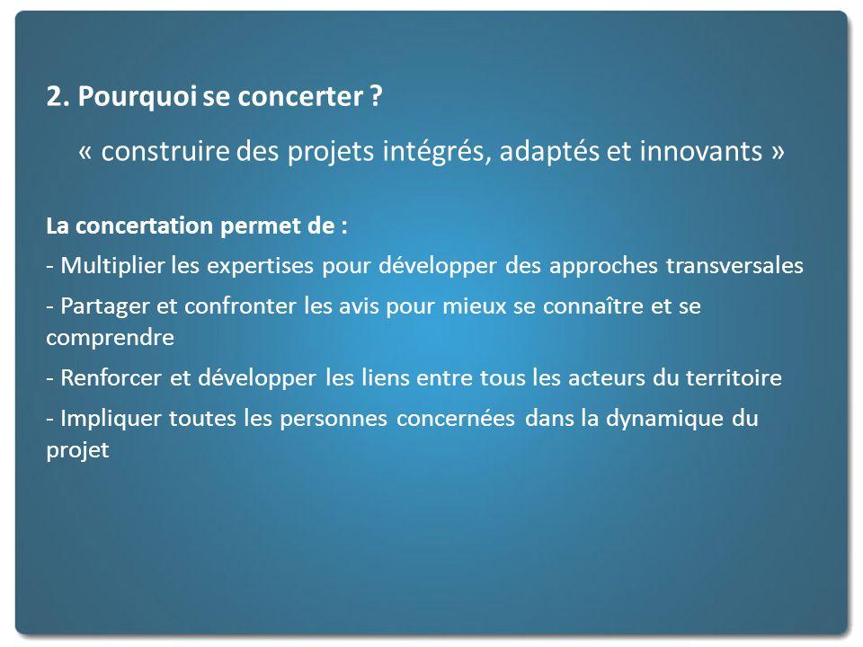 2. Pourquoi se concerter ? « construire des projets intégrés, adaptés et innovants » La concertation permet de : - Multiplier les expertises pour déve