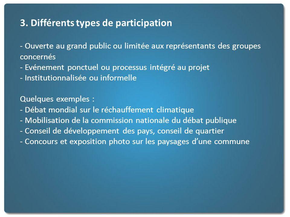 3. Différents types de participation - Ouverte au grand public ou limitée aux représentants des groupes concernés - Evénement ponctuel ou processus in