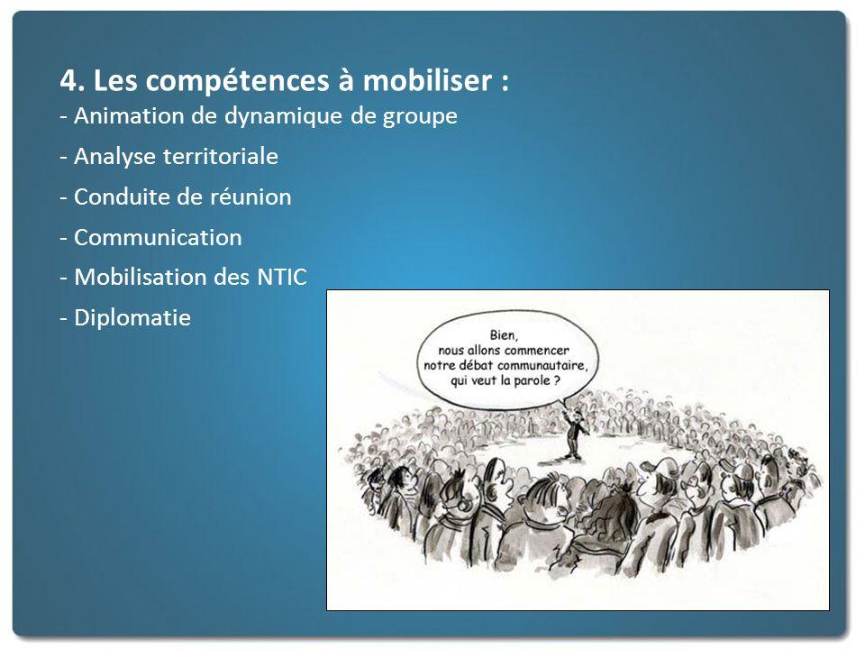 4. Les compétences à mobiliser : - Animation de dynamique de groupe - Analyse territoriale - Conduite de réunion - Communication - Mobilisation des NT