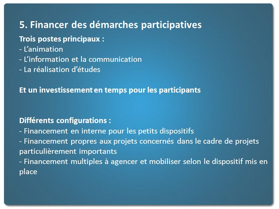 5. Financer des démarches participatives Trois postes principaux : - Lanimation - Linformation et la communication - La réalisation détudes Et un inve