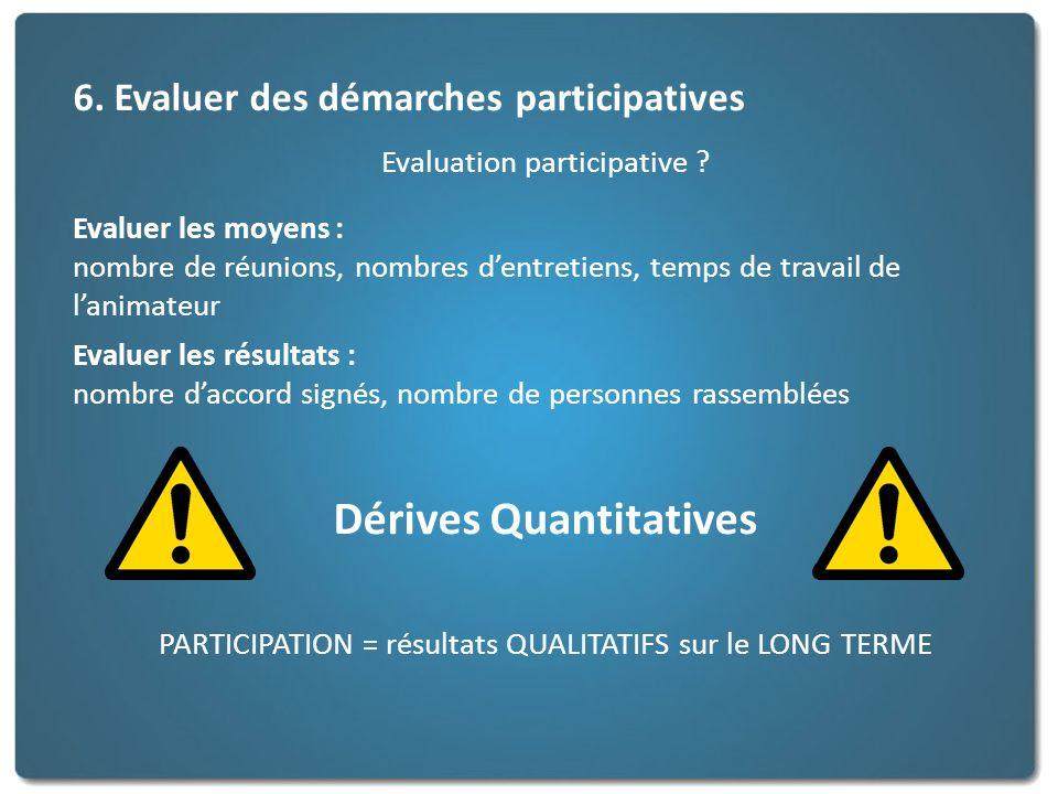 6. Evaluer des démarches participatives Evaluation participative ? Evaluer les moyens : nombre de réunions, nombres dentretiens, temps de travail de l