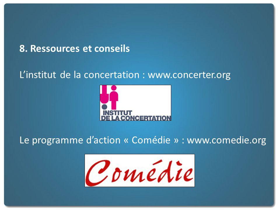 8. Ressources et conseils Linstitut de la concertation : www.concerter.org Le programme daction « Comédie » : www.comedie.org