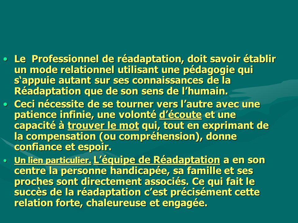 Le Professionnel de réadaptation, doit savoir établir un mode relationnel utilisant une pédagogie qui sappuie autant sur ses connaissances de la Réada