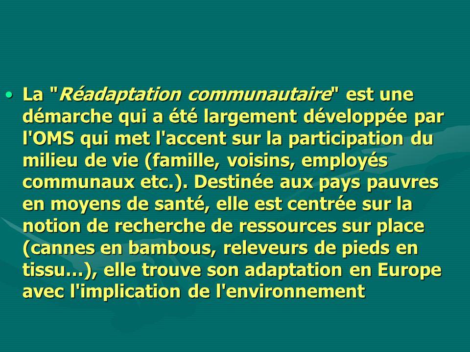 La Réadaptation communautaire est une démarche qui a été largement développée par l OMS qui met l accent sur la participation du milieu de vie (famille, voisins, employés communaux etc.).
