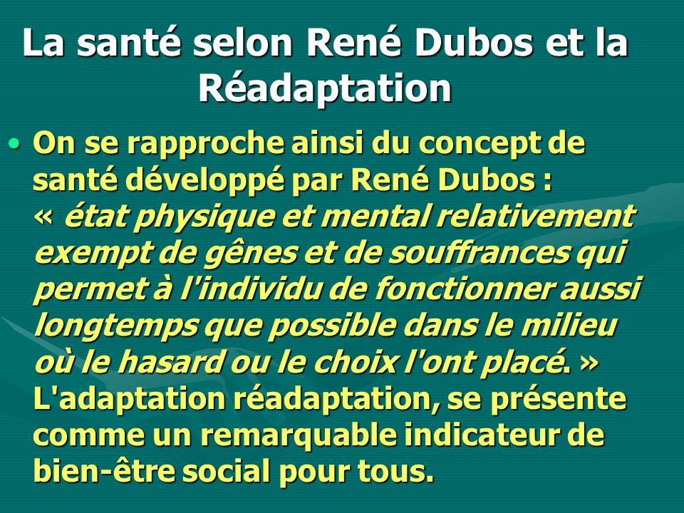 La santé selon René Dubos et la Réadaptation On se rapproche ainsi du concept de santé développé par René Dubos : « état physique et mental relativeme