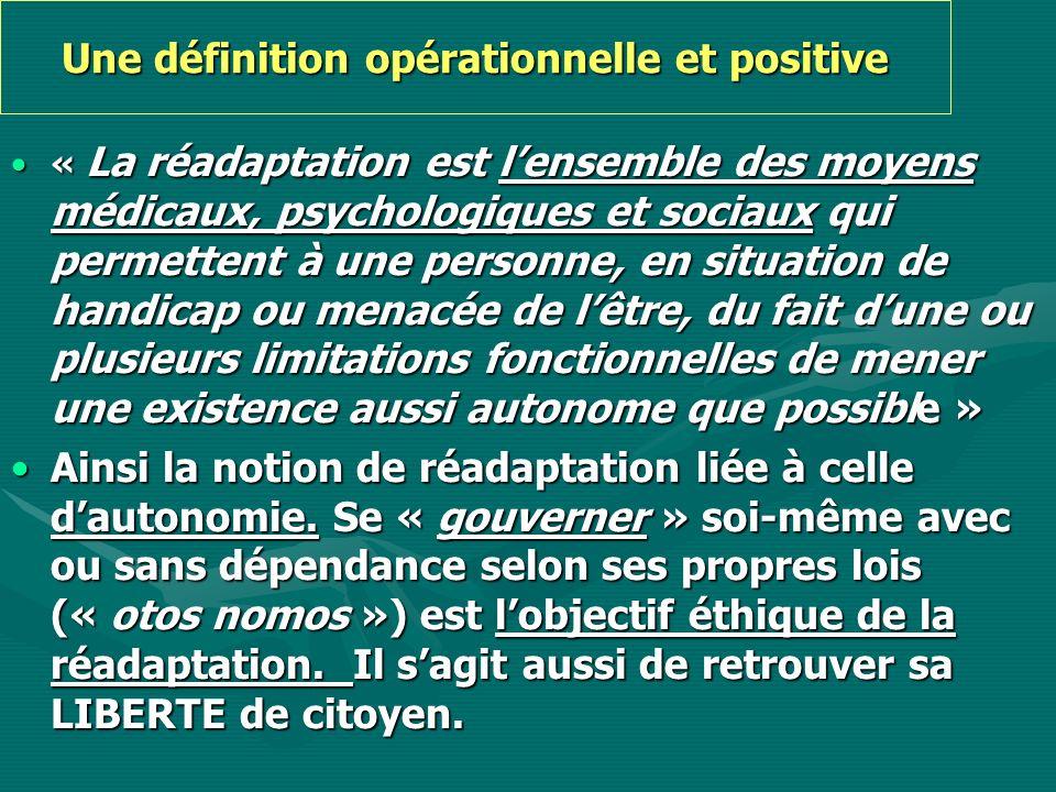 Une définition opérationnelle et positive « La réadaptation est lensemble des moyens médicaux, psychologiques et sociaux qui permettent à une personne