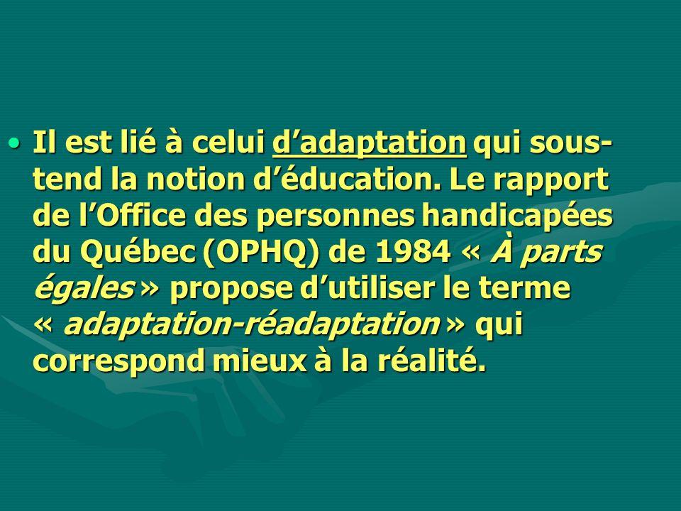 Il est lié à celui dadaptation qui sous- tend la notion déducation. Le rapport de lOffice des personnes handicapées du Québec (OPHQ) de 1984 « À parts