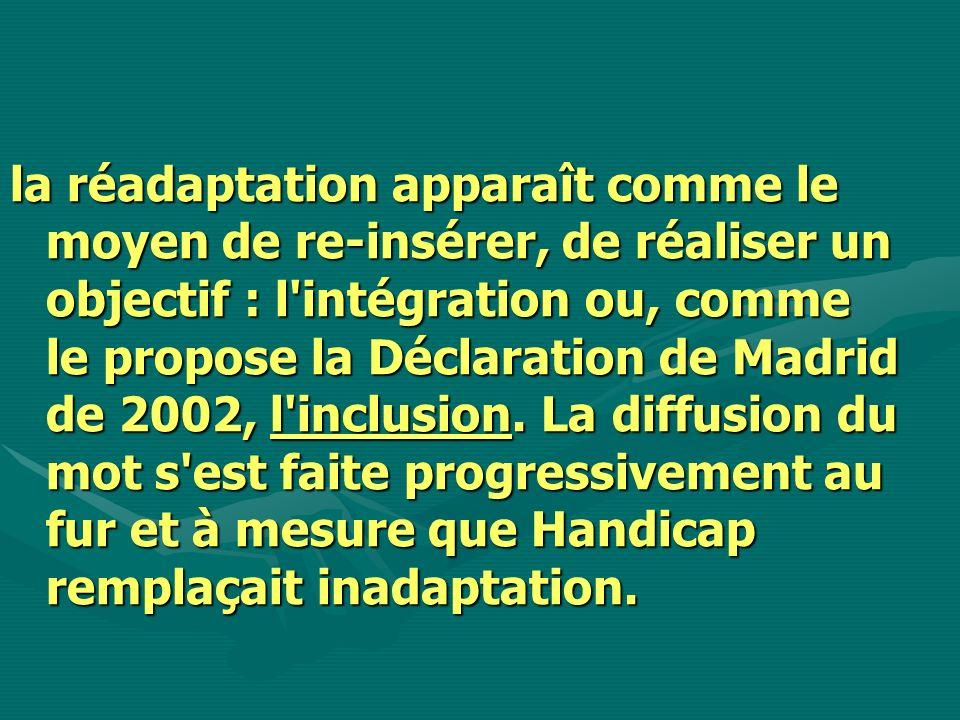 la réadaptation apparaît comme le moyen de re-insérer, de réaliser un objectif : l'intégration ou, comme le propose la Déclaration de Madrid de 2002,