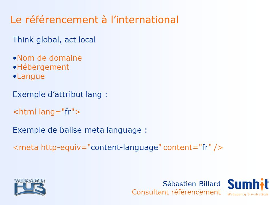 Sébastien Billard Consultant référencement Le référencement à linternational Think global, act local Nom de domaine Hébergement Langue Exemple dattribut lang : Exemple de balise meta language :