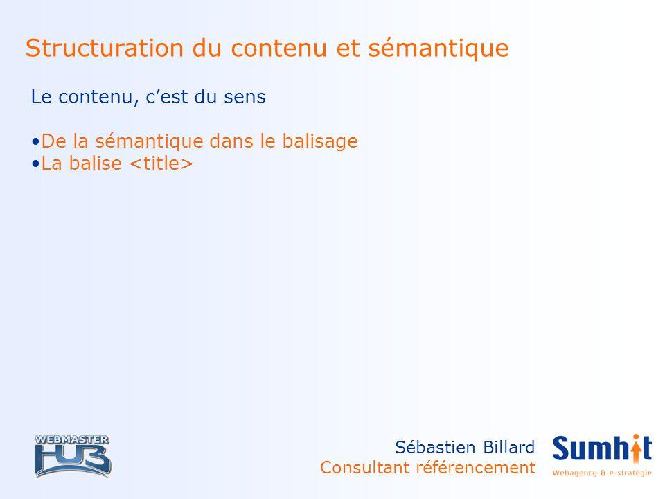 Sébastien Billard Consultant référencement Structuration du contenu et sémantique Le contenu, cest du sens De la sémantique dans le balisage La balise