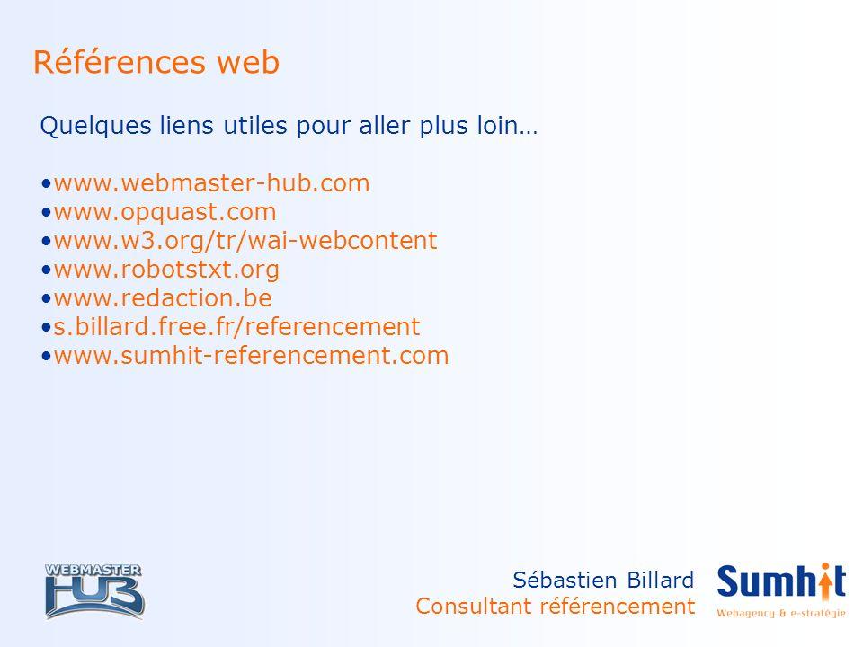 Sébastien Billard Consultant référencement Références web Quelques liens utiles pour aller plus loin… www.webmaster-hub.com www.opquast.com www.w3.org/tr/wai-webcontent www.robotstxt.org www.redaction.be s.billard.free.fr/referencement www.sumhit-referencement.com