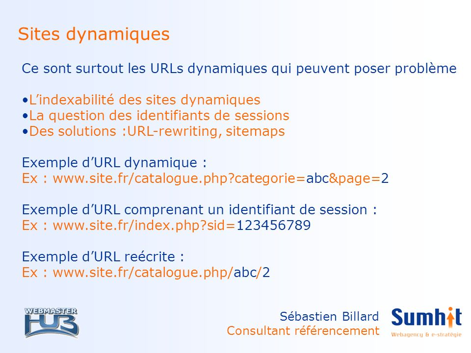 Sébastien Billard Consultant référencement Sites dynamiques Ce sont surtout les URLs dynamiques qui peuvent poser problème Lindexabilité des sites dynamiques La question des identifiants de sessions Des solutions :URL-rewriting, sitemaps Exemple dURL dynamique : Ex : www.site.fr/catalogue.php?categorie=abc&page=2 Exemple dURL comprenant un identifiant de session : Ex : www.site.fr/index.php?sid=123456789 Exemple dURL reécrite : Ex : www.site.fr/catalogue.php/abc/2