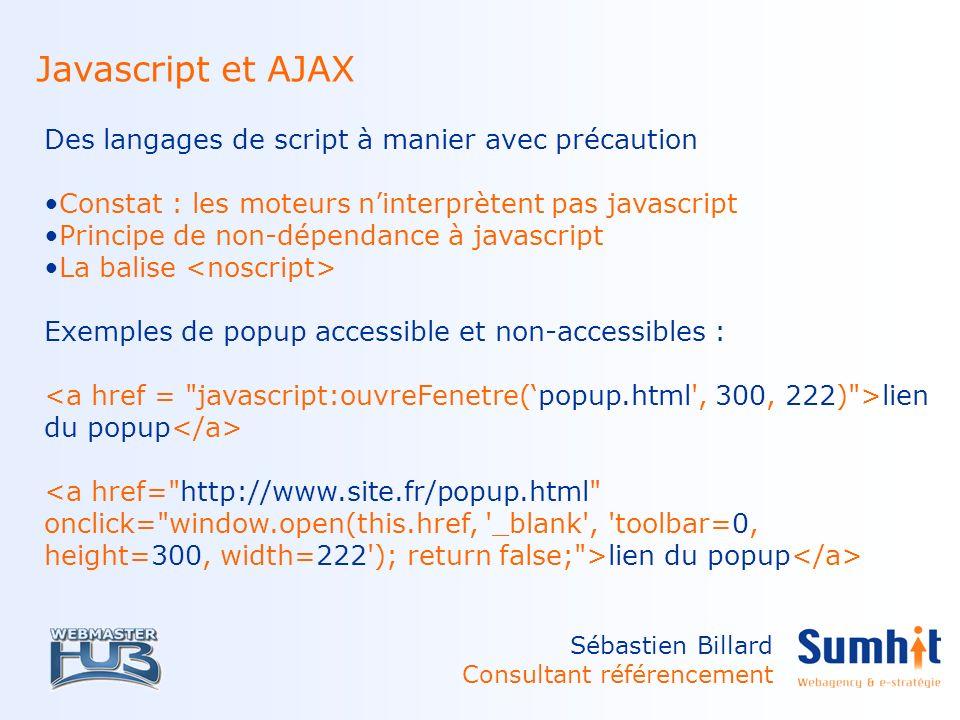 Sébastien Billard Consultant référencement Javascript et AJAX Des langages de script à manier avec précaution Constat : les moteurs ninterprètent pas javascript Principe de non-dépendance à javascript La balise Exemples de popup accessible et non-accessibles : lien du popup