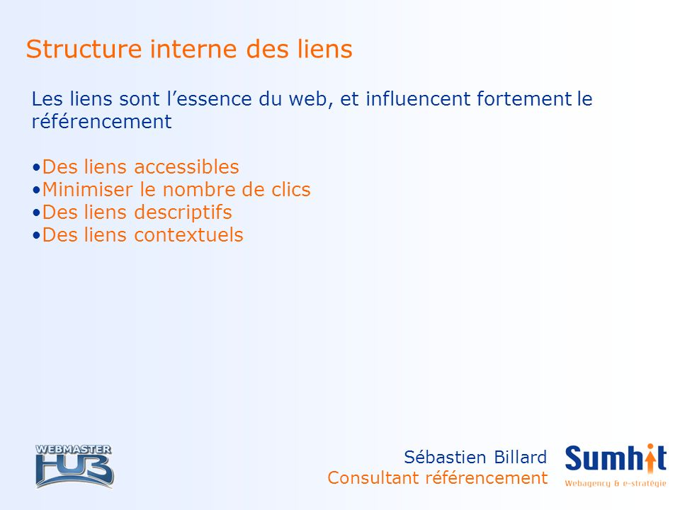 Sébastien Billard Consultant référencement Structure interne des liens Les liens sont lessence du web, et influencent fortement le référencement Des liens accessibles Minimiser le nombre de clics Des liens descriptifs Des liens contextuels