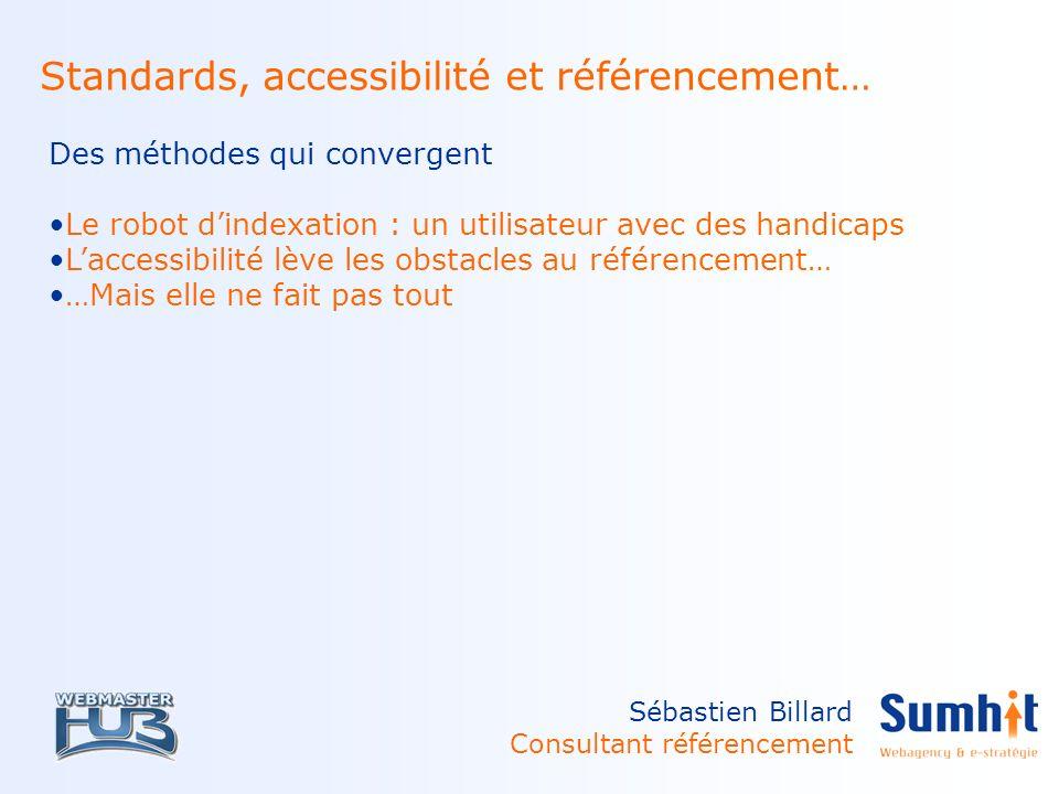 Sébastien Billard Consultant référencement Standards, accessibilité et référencement… Des méthodes qui convergent Le robot dindexation : un utilisateur avec des handicaps Laccessibilité lève les obstacles au référencement… …Mais elle ne fait pas tout