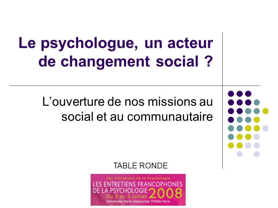Le psychologue, un acteur du changement social ? Le psychologue, un acteur de changement social ? Louverture de nos missions au social et au communaut