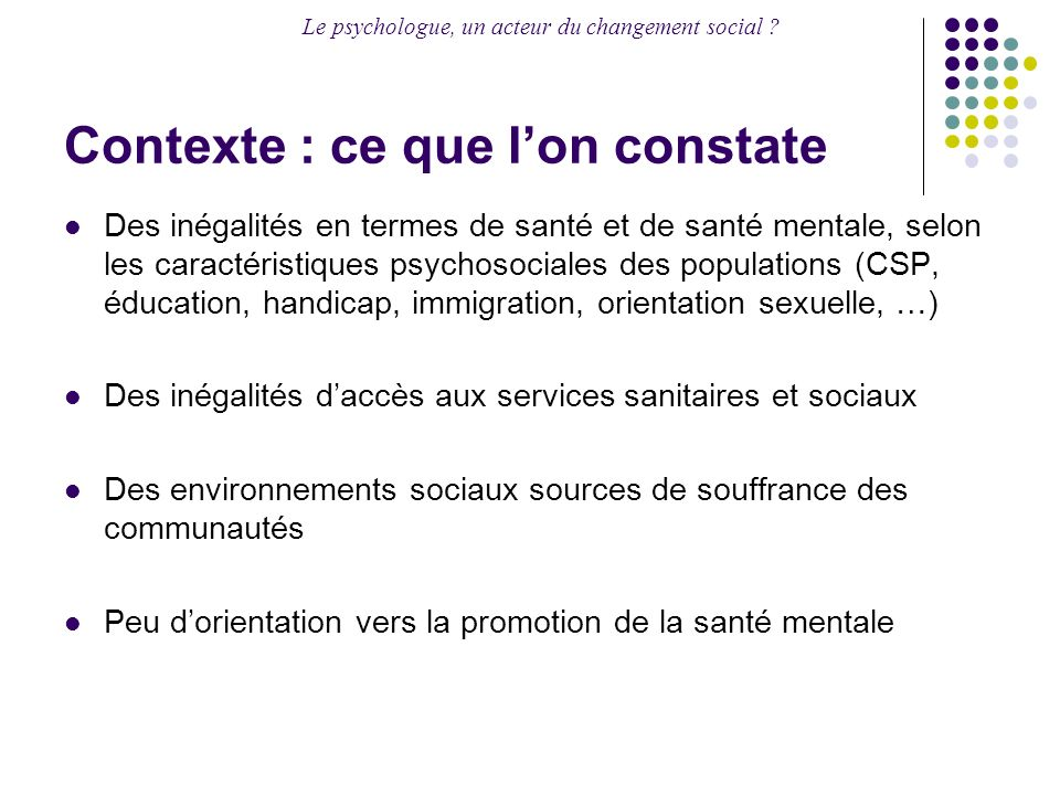 Le psychologue, un acteur du changement social ? Contexte : ce que lon constate Des inégalités en termes de santé et de santé mentale, selon les carac