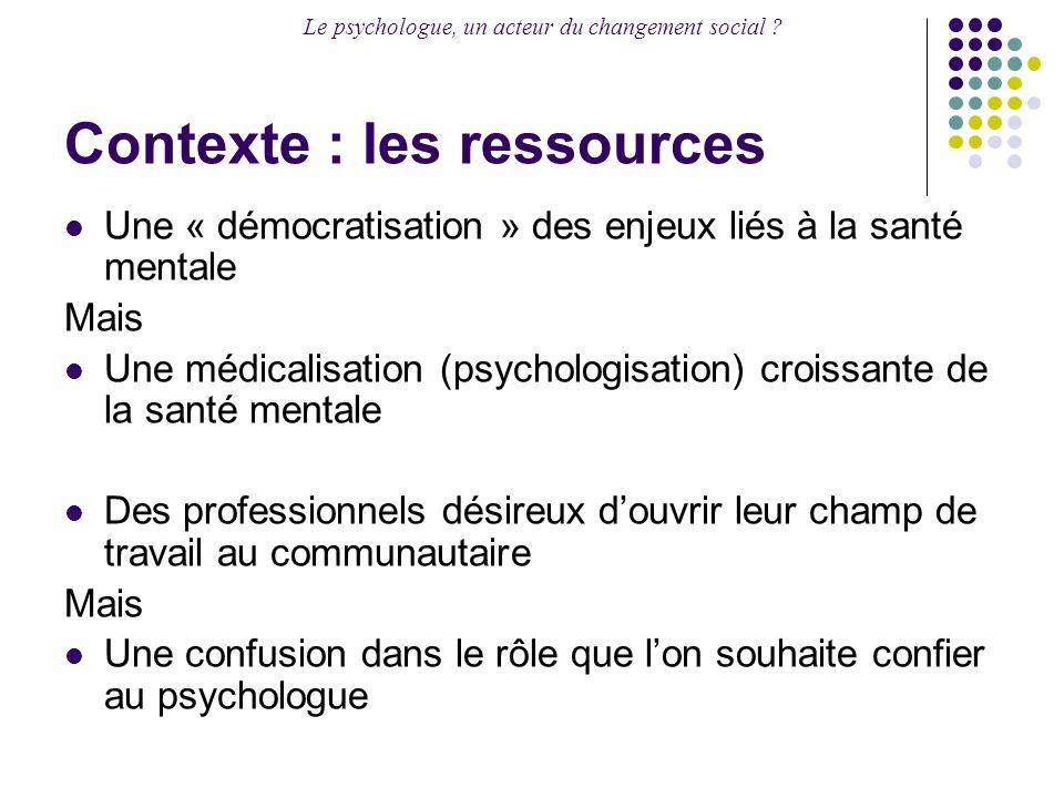 Le psychologue, un acteur du changement social ? Contexte : les ressources Une « démocratisation » des enjeux liés à la santé mentale Mais Une médical