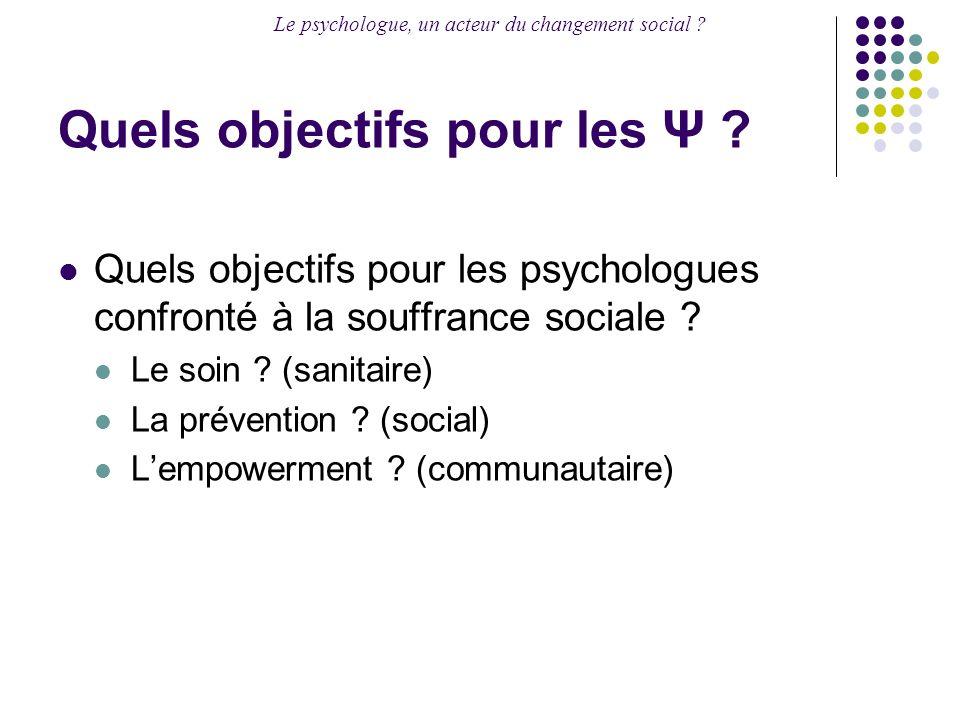 Le psychologue, un acteur du changement social ? Quels objectifs pour les Ψ ? Quels objectifs pour les psychologues confronté à la souffrance sociale