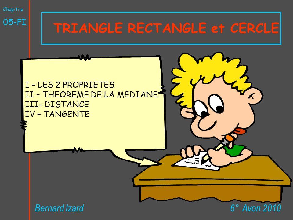 TRIANGLE RECTANGLE et CERCLE 6° Avon 2010Bernard Izard Chapitre 05-FI I – LES 2 PROPRIETES II – THEOREME DE LA MEDIANE III- DISTANCE IV – TANGENTE
