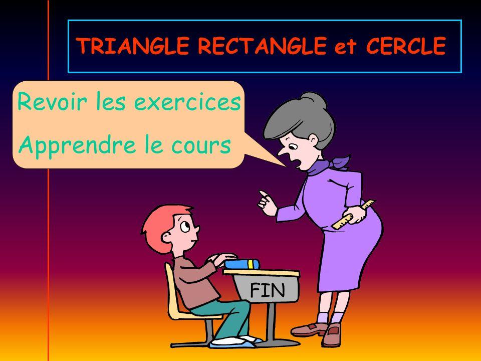 Revoir les exercices Apprendre le cours FIN TRIANGLE RECTANGLE et CERCLE