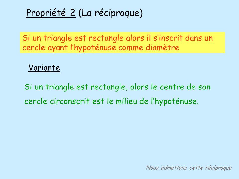 Propriété 2 (La réciproque) Si un triangle est rectangle, alors le centre de son cercle circonscrit est le milieu de lhypoténuse. Nous admettons cette