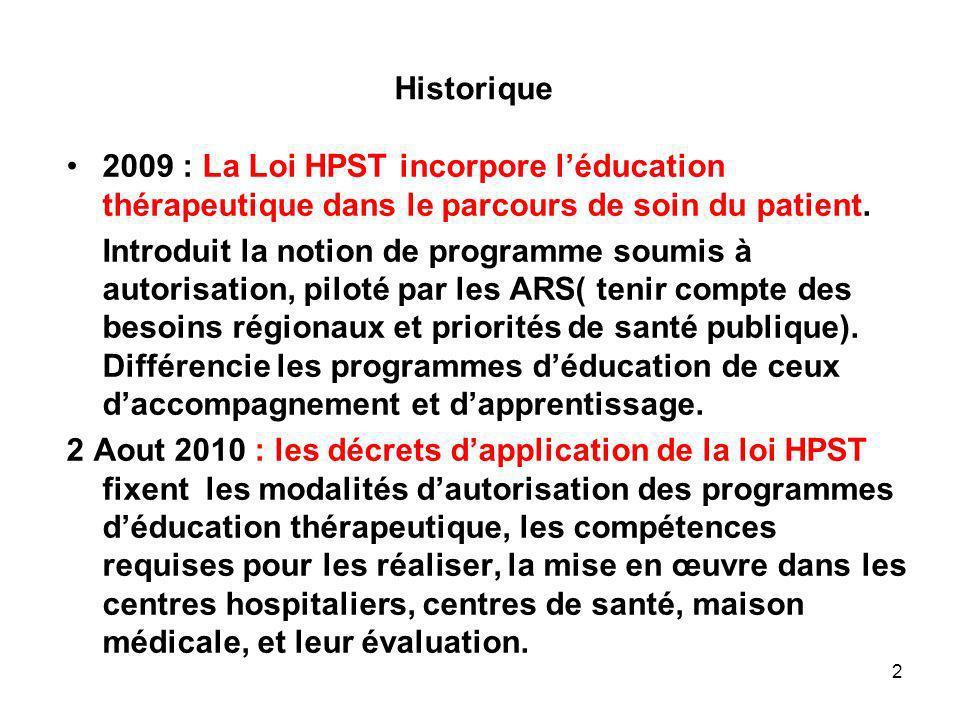 Historique 2009 : La Loi HPST incorpore léducation thérapeutique dans le parcours de soin du patient. Introduit la notion de programme soumis à autori