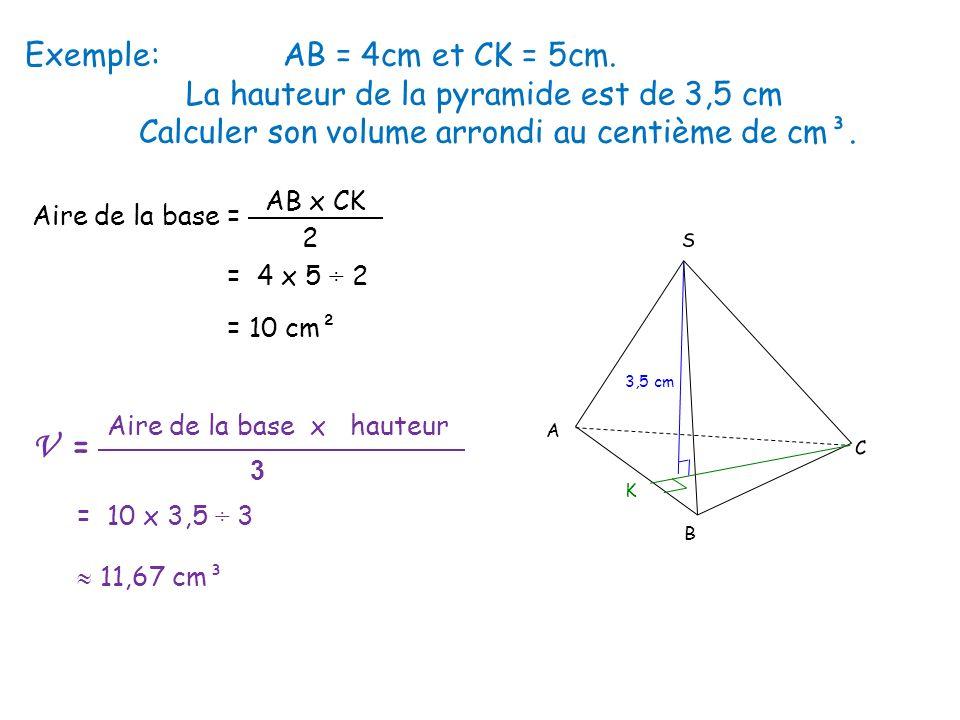 Exemple: AB = 4cm et CK = 5cm. La hauteur de la pyramide est de 3,5 cm Calculer son volume arrondi au centième de cm³. S 3,5 cm K C B A Aire de la bas