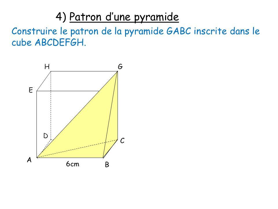 4) Patron dune pyramide Construire le patron de la pyramide GABC inscrite dans le cube ABCDEFGH. A E F D C B G H 6cm A C B G
