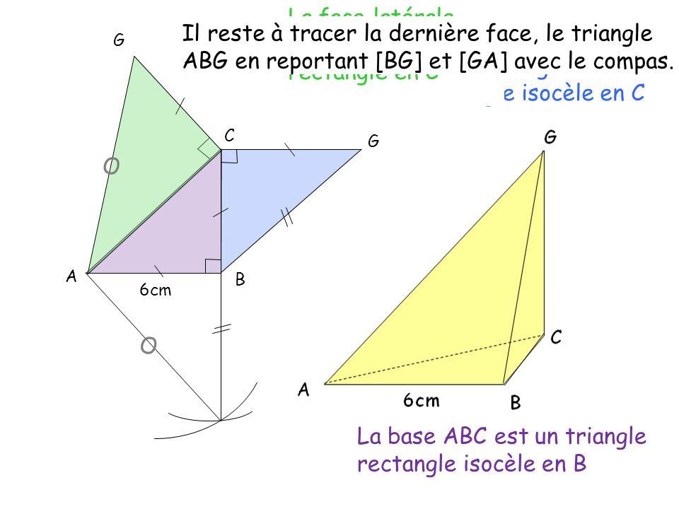 B A C G G La base ABC est un triangle rectangle isocèle en B La face latérale BCG est un triangle rectangle isocèle en C La face latérale GCA est un t