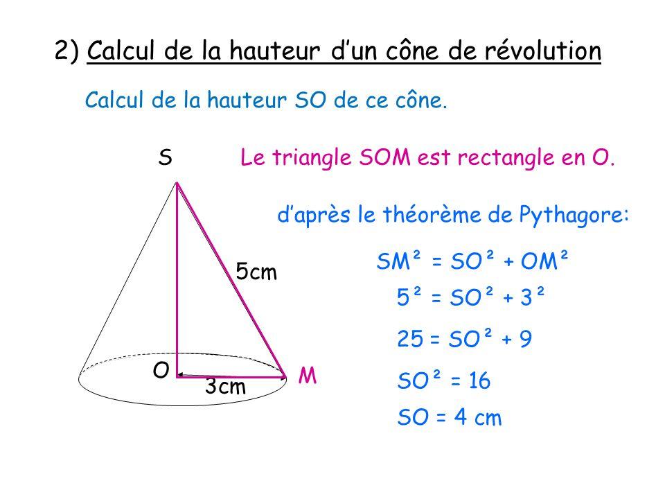 2) Calcul de la hauteur dun cône de révolution Calcul de la hauteur SO de ce cône. S 5cm 3cm O Le triangle SOM est rectangle en O. M daprès le théorèm