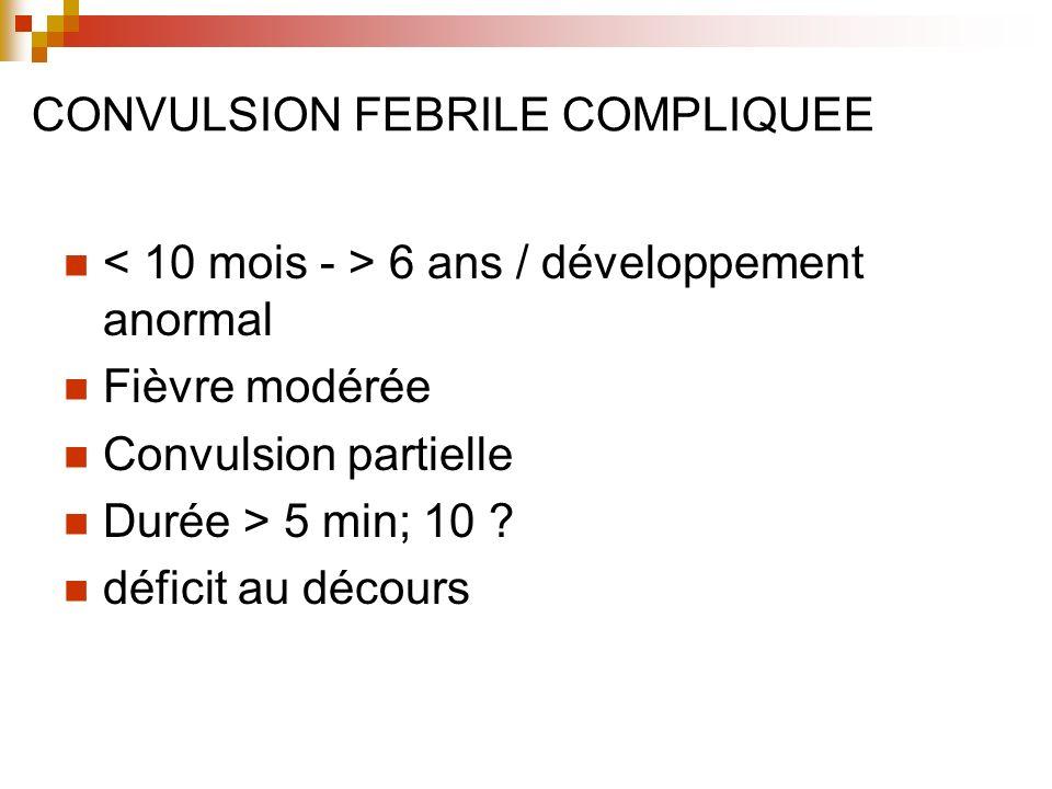 CONVULSION FEBRILE COMPLIQUEE 6 ans / développement anormal Fièvre modérée Convulsion partielle Durée > 5 min; 10 ? déficit au décours