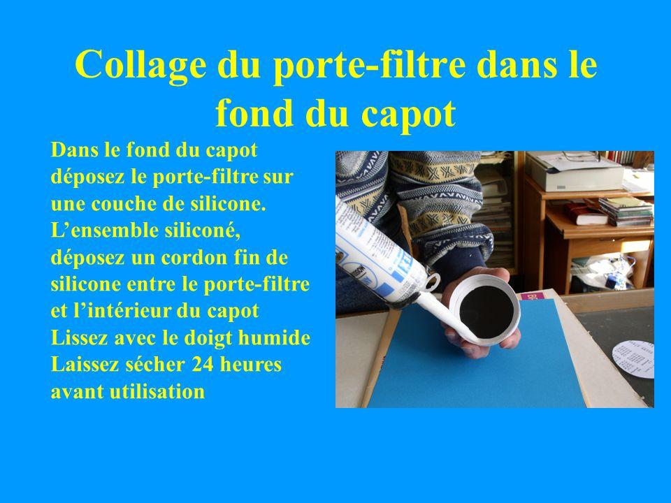 Collage du porte-filtre dans le fond du capot Dans le fond du capot déposez le porte-filtre sur une couche de silicone. Lensemble siliconé, déposez un