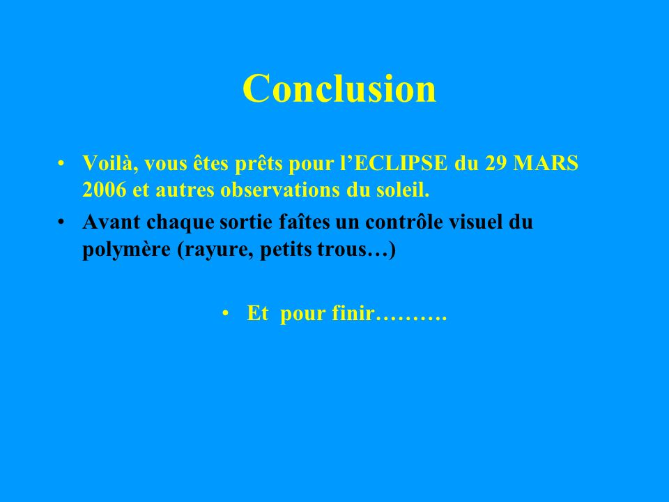 Conclusion Voilà, vous êtes prêts pour lECLIPSE du 29 MARS 2006 et autres observations du soleil. Avant chaque sortie faîtes un contrôle visuel du pol
