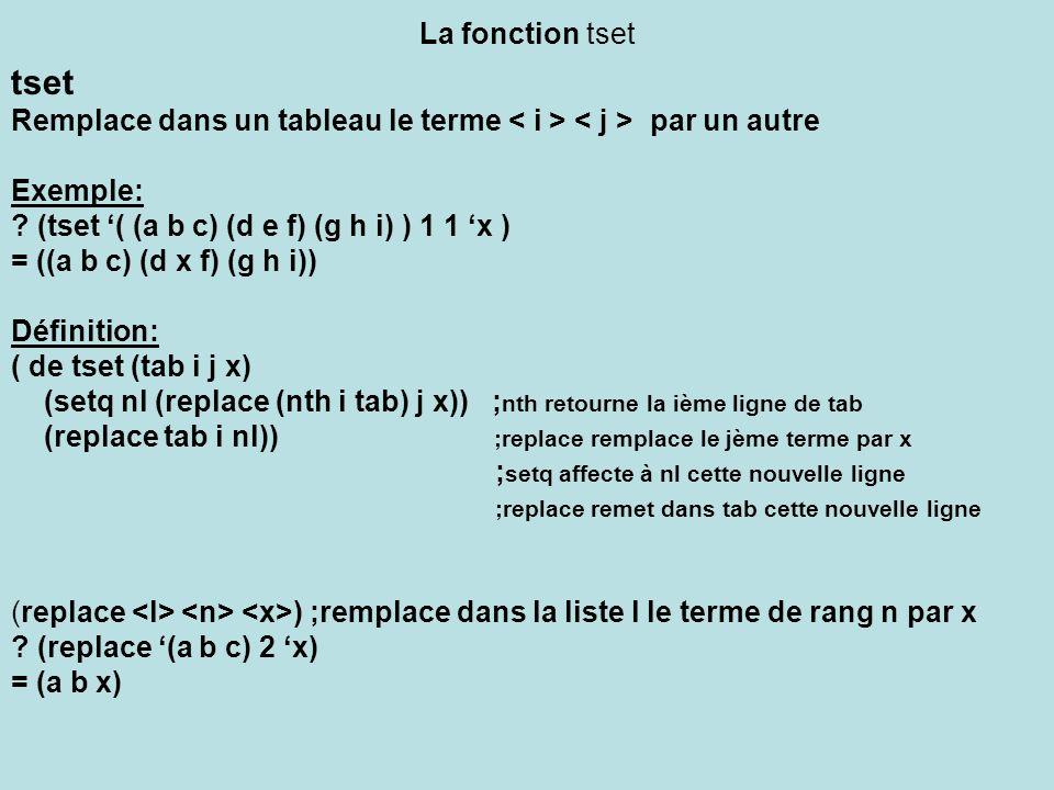 La fonction tset tset Remplace dans un tableau le terme par un autre Exemple: ? (tset ( (a b c) (d e f) (g h i) ) 1 1 x ) = ((a b c) (d x f) (g h i))