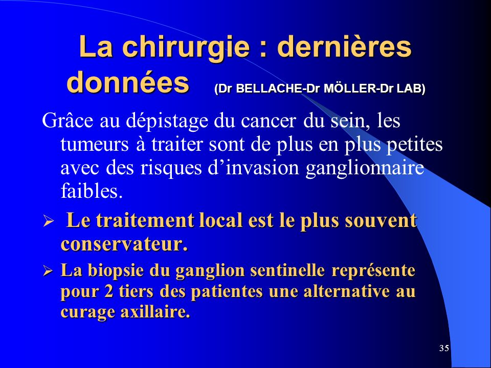 35 La chirurgie : dernières données (Dr BELLACHE-Dr MÖLLER-Dr LAB) Grâce au dépistage du cancer du sein, les tumeurs à traiter sont de plus en plus pe