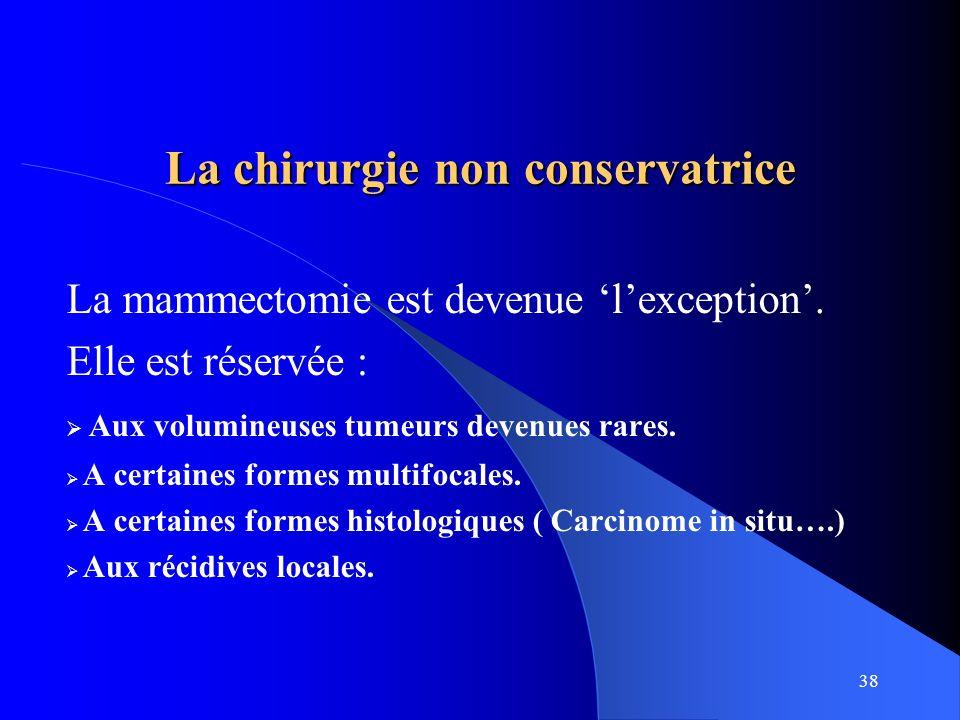 38 La chirurgie non conservatrice La mammectomie est devenue lexception. Elle est réservée : Aux volumineuses tumeurs devenues rares. A certaines form