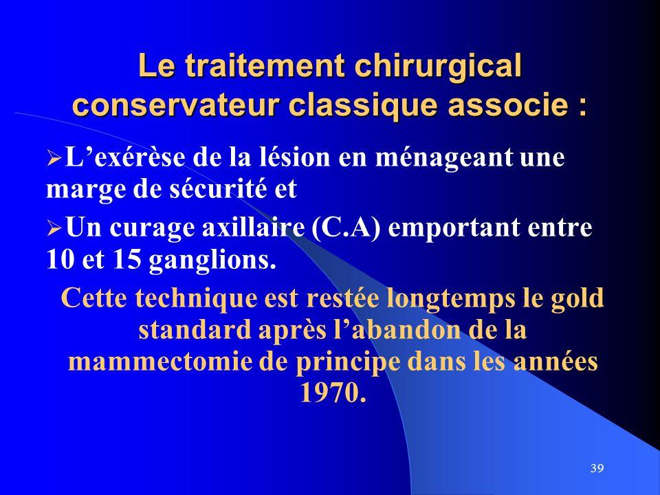 39 Le traitement chirurgical conservateur classique associe : Lexérèse de la lésion en ménageant une marge de sécurité et Un curage axillaire (C.A) em